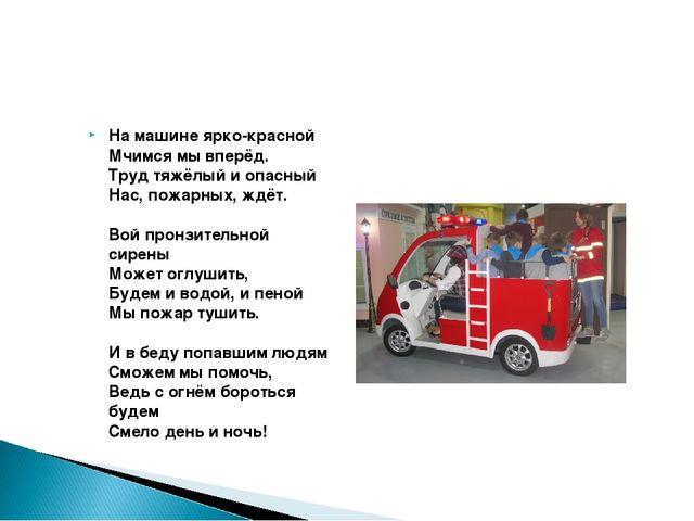 На машине ярко-красной Мчимся мы вперёд. Труд тяжёлый и опасный Нас, пожар...