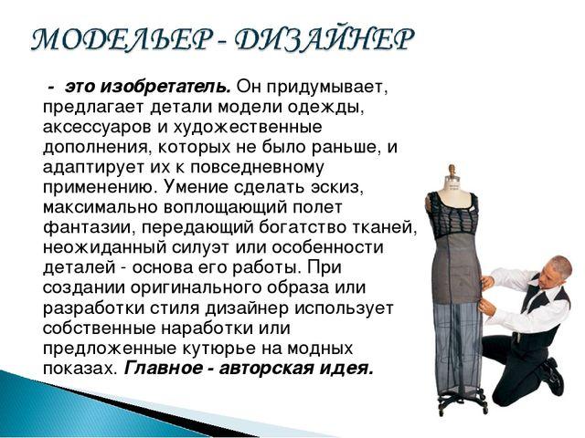 - это изобретатель. Он придумывает, предлагает детали модели одежды, аксессу...