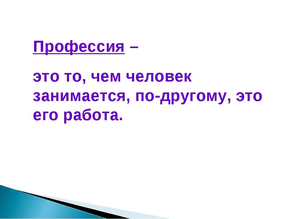 Профессия – это то, чем человек занимается, по-другому, это его работа.