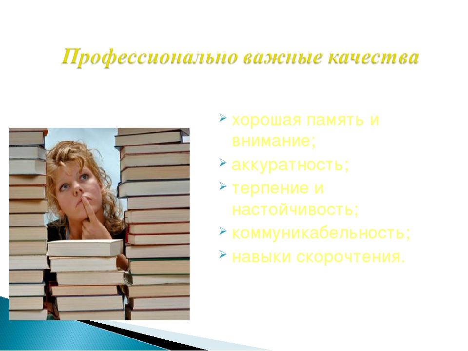 хорошая память и внимание; аккуратность; терпение и настойчивость; коммуникаб...