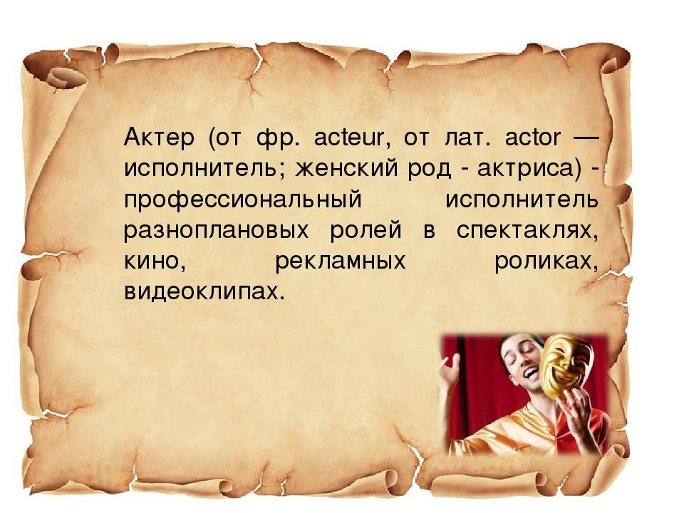 Актер (от фр. acteur, от лат. actor — исполнитель; женский род - актриса) -...