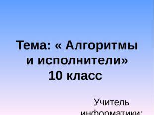 Тема: « Алгоритмы и исполнители» 10 класс Учитель информатики: Попова И.Г., М