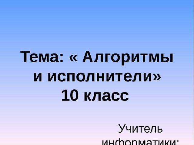 Тема: « Алгоритмы и исполнители» 10 класс Учитель информатики: Попова И.Г., М...