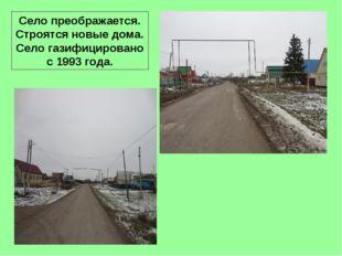 Село преображается. Строятся новые дома. Село газифицировано с 1993 года.