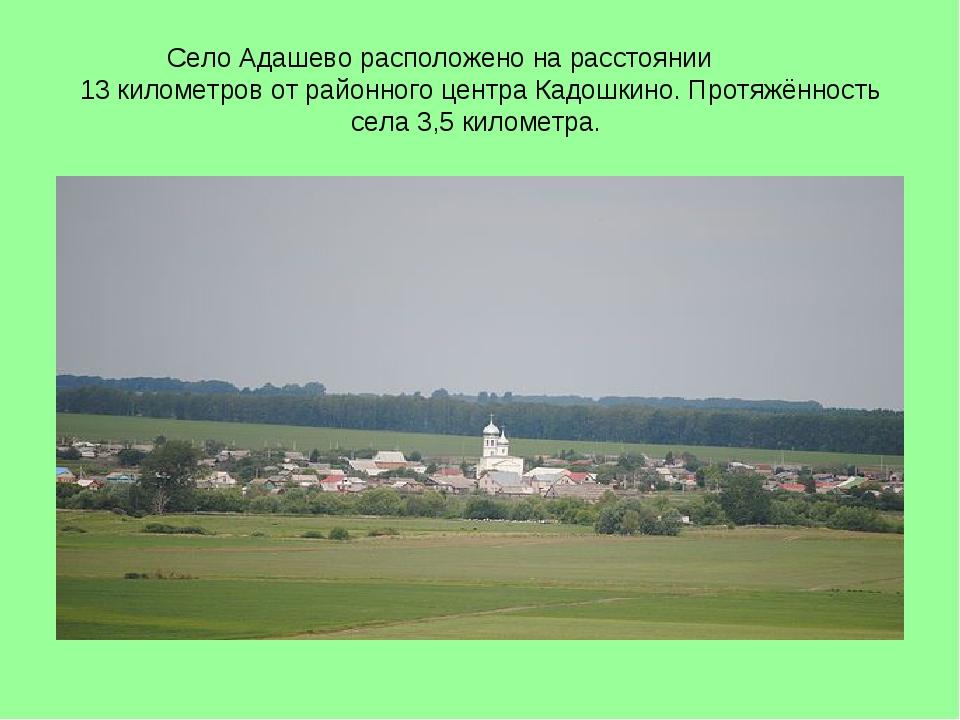 Село Адашево расположено на расстоянии 13 километров от районного центра Кадо...