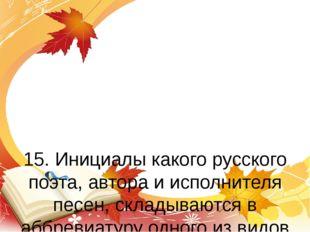 15. Инициалы какого русского поэта, автора и исполнителя песен, складываются