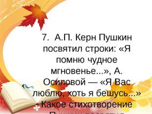 7. А.П. Керн Пушкин посвятил строки: «Я помню чудное мгновенье...», А. Осипов