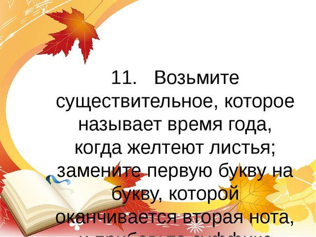 11.  Возьмите существительное, которое называет время года, когда желтеют ли...