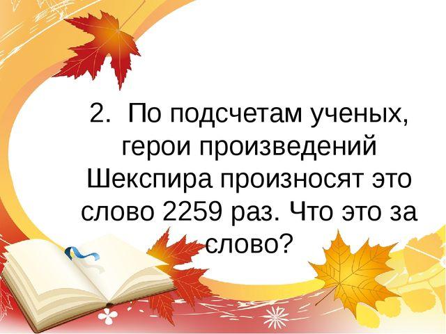 2. По подсчетам ученых, герои произведений Шекспира произносят это слово 2259...