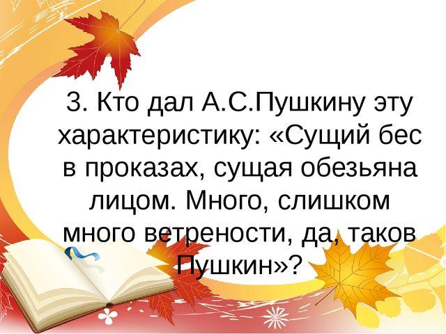 3. Кто дал А.С.Пушкину эту характеристику: «Сущий бес в проказах, сущая обезь...