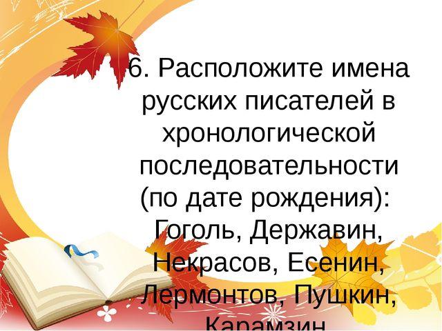 6. Расположите имена русских писателей в хронологической последовательности (...