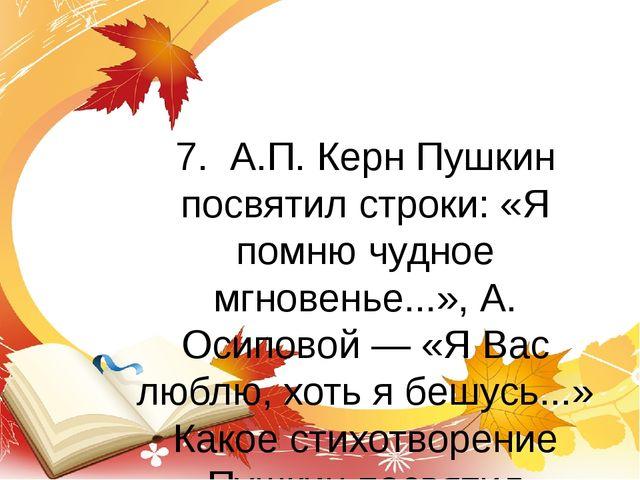 7. А.П. Керн Пушкин посвятил строки: «Я помню чудное мгновенье...», А. Осипов...