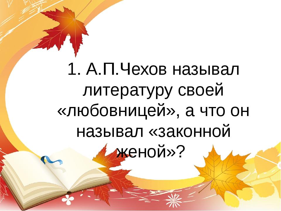 1. А.П.Чехов называл литературу своей «любовницей», а что он называл «законно...