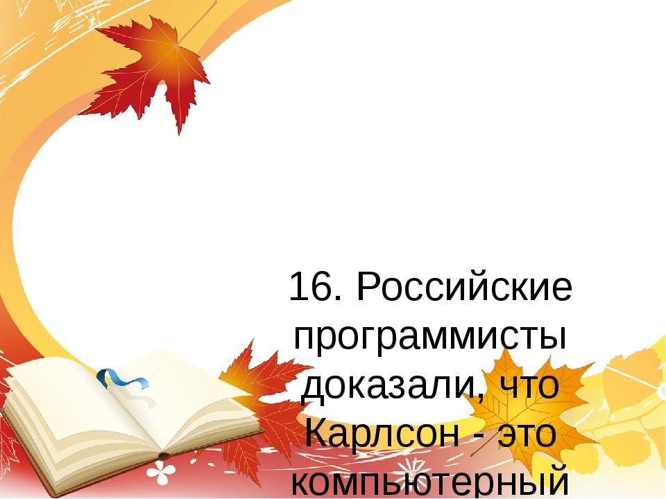 16. Российские программисты доказали, что Карлсон - это компьютерный вирус!...