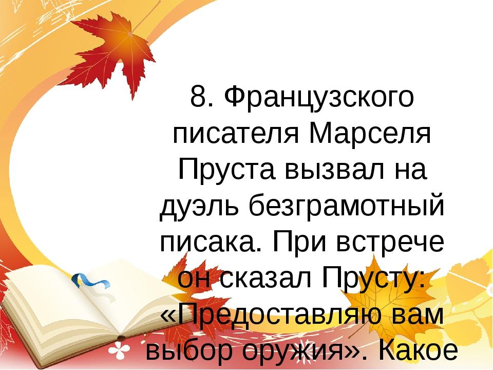 8. Французского писателя Марселя Пруста вызвал на дуэль безграмотный писака....