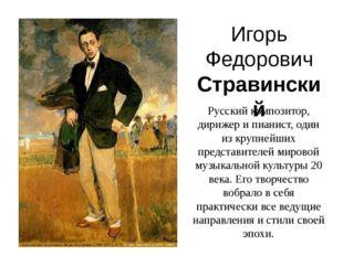 Игорь Федорович Стравинский Русский композитор, дирижер и пианист, один из кр