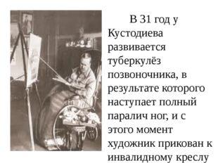 В 31 год у Кустодиева развивается туберкулёз позвоночника, в результате кот