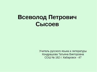 Всеволод Петрович Сысоев Учитель русского языка и литературы Кондрашова Татья