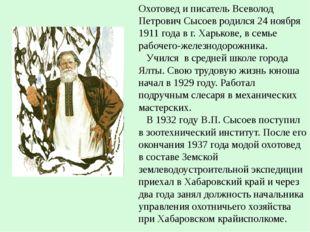 Охотовед и писатель Всеволод Петрович Сысоев родился 24 ноября 1911 года в г