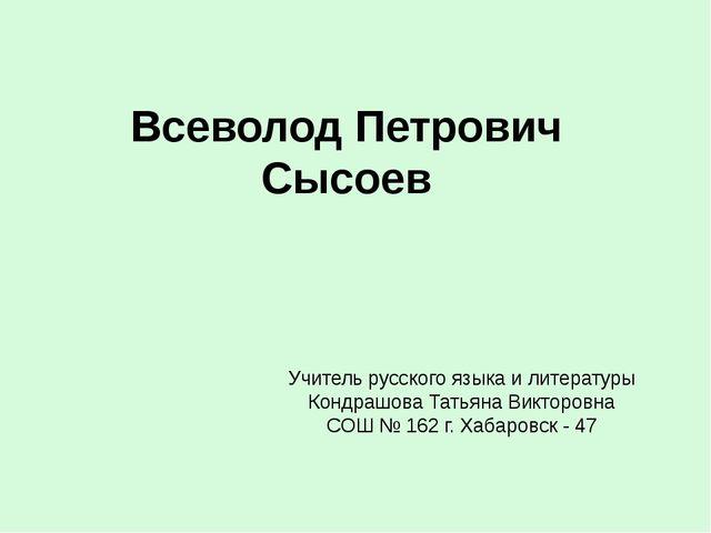 Всеволод Петрович Сысоев Учитель русского языка и литературы Кондрашова Татья...