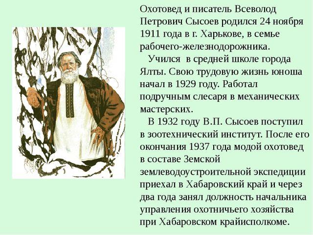 Охотовед и писатель Всеволод Петрович Сысоев родился 24 ноября 1911 года в г...