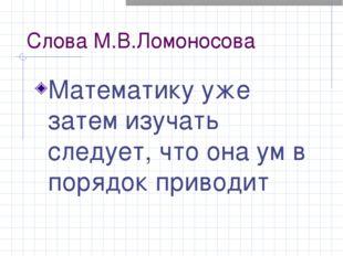 Cлова М.В.Ломоносова Математику уже затем изучать следует, что она ум в поряд