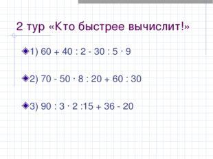 2 тур «Кто быстрее вычислит!» 1) 60 + 40 : 2 - 30 : 5 · 9 2) 70 - 50 · 8 : 20