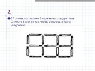 2. 17 спичек составляют 6 одинаковых квадратиков. Снимите 5 спичек так, чтобы