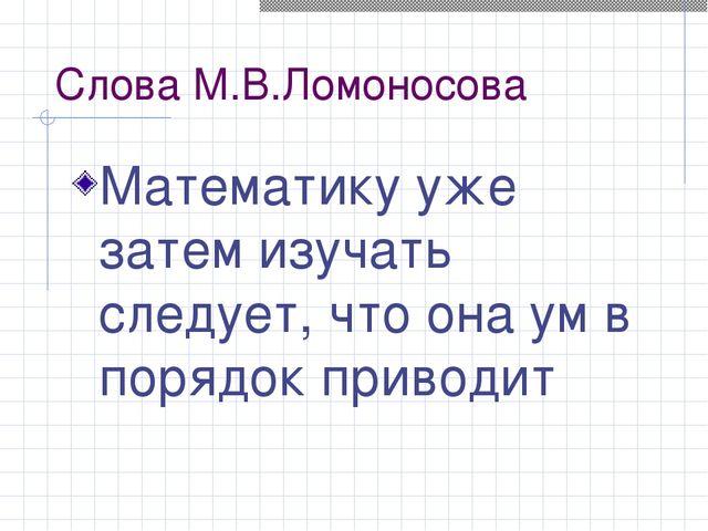 Cлова М.В.Ломоносова Математику уже затем изучать следует, что она ум в поряд...
