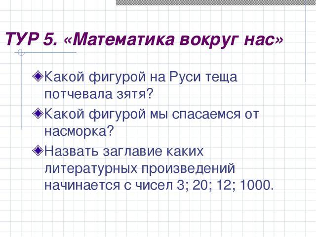ТУР 5. «Математика вокруг нас» Какой фигурой на Руси теща потчевала зятя? Как...