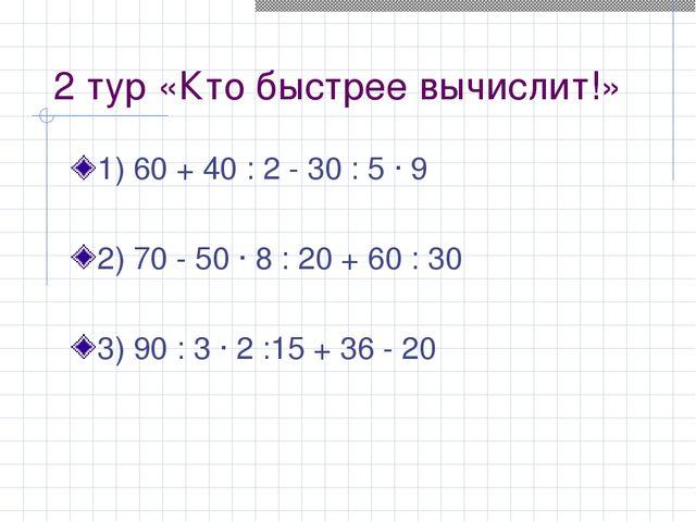 2 тур «Кто быстрее вычислит!» 1) 60 + 40 : 2 - 30 : 5 · 9 2) 70 - 50 · 8 : 20...