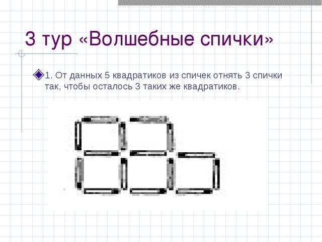 3 тур «Волшебные спички» 1. От данных 5 квадратиков из спичек отнять 3 спички...