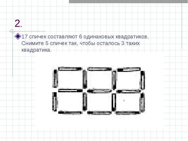 2. 17 спичек составляют 6 одинаковых квадратиков. Снимите 5 спичек так, чтобы...