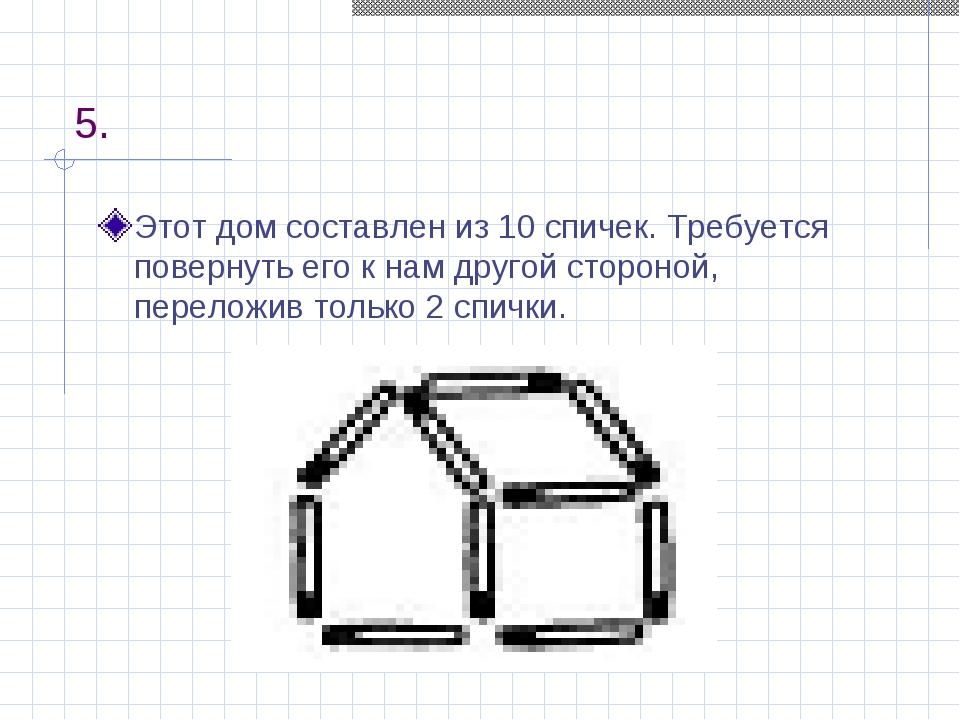5. Этот дом составлен из 10 спичек. Требуется повернуть его к нам другой стор...