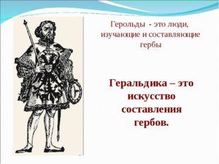 Герольды - это люди, изучающие и составляющие гербы Геральдика – это искусств