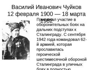 Василий Иванович Чуйков 12 февраля 1900 — 18 марта 1982 Принимал участие в об