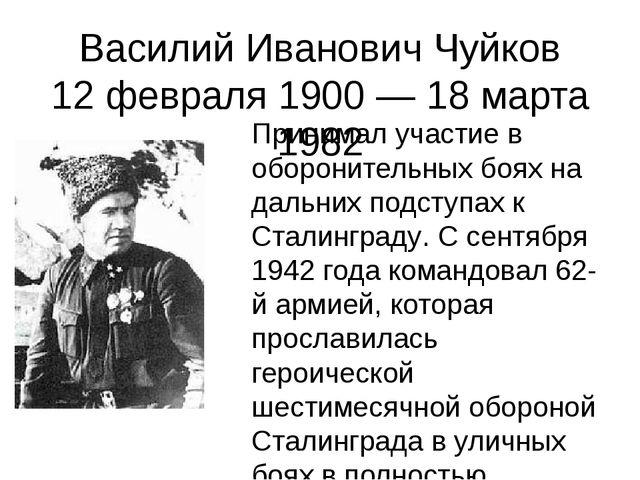 Василий Иванович Чуйков 12 февраля 1900 — 18 марта 1982 Принимал участие в об...