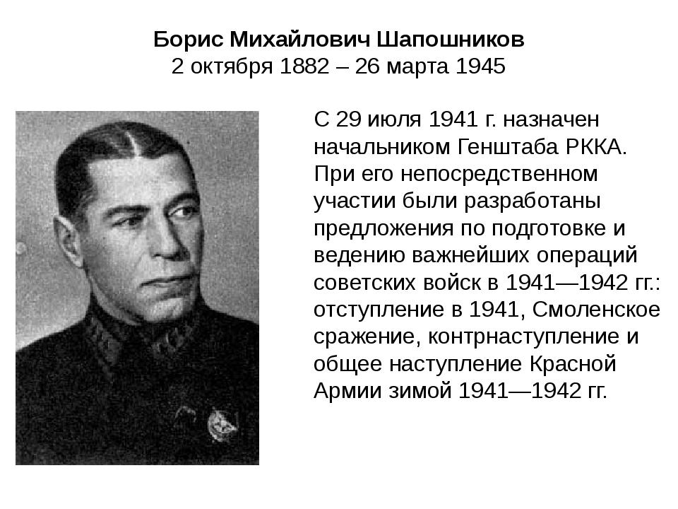 Борис Михайлович Шапошников 2 октября 1882 – 26 марта 1945 С 29 июля 1941 г....