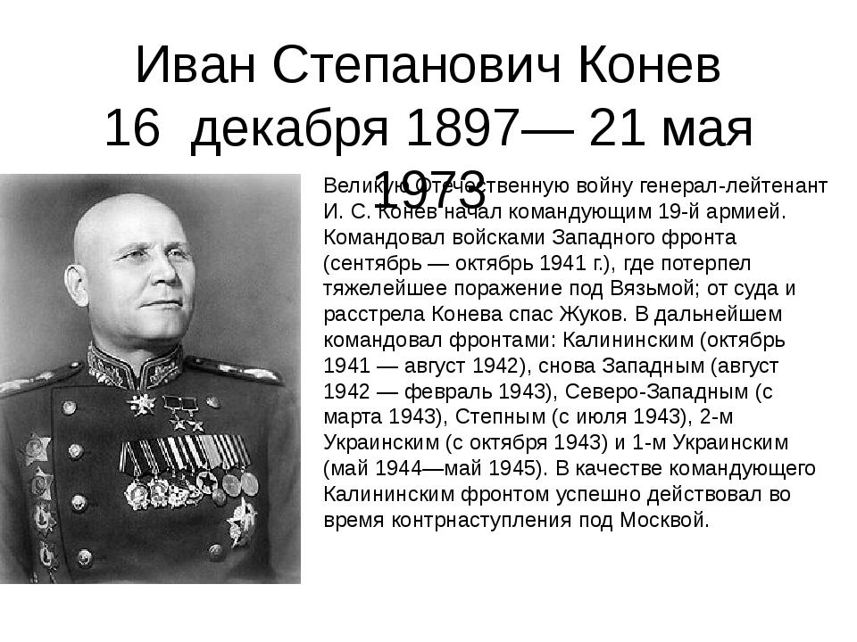 Иван Степанович Конев 16 декабря 1897— 21 мая 1973 Великую Отечественную войн...