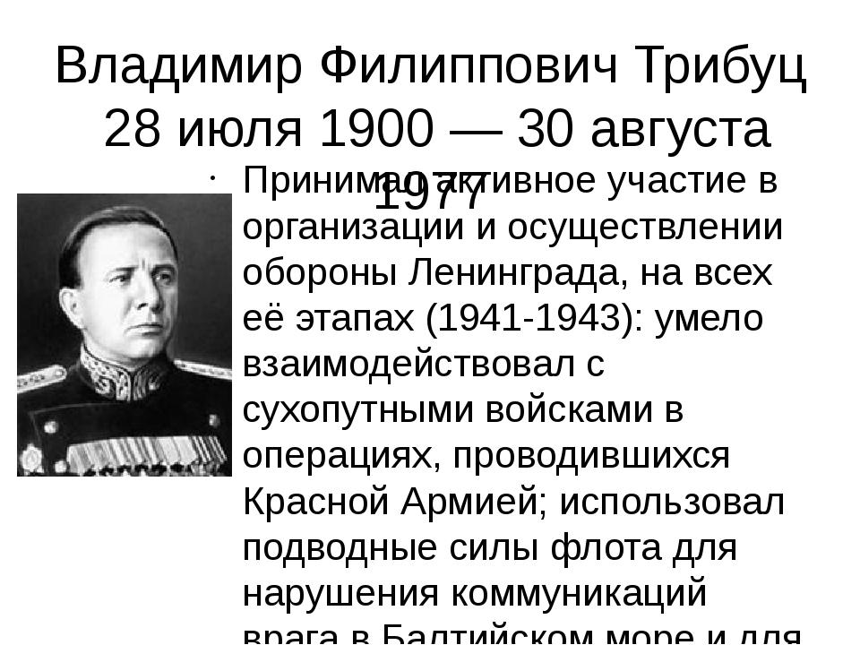 Владимир Филиппович Трибуц 28 июля 1900 — 30 августа 1977 Принимал активное у...