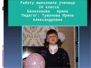 Работу выполнила ученица 2А класса Балахонова Арина Педагог: Туманова Ирина А