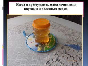 Когда я простужаюсь мама лечит меня вкусным и полезным медом.
