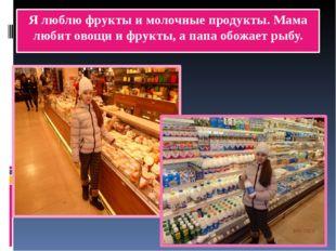 Я люблю фрукты и молочные продукты. Мама любит овощи и фрукты, а папа обожает