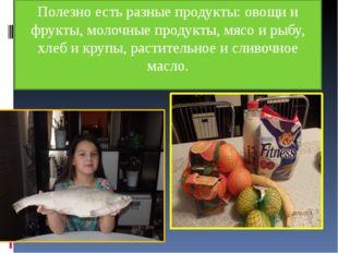 Полезно есть разные продукты: овощи и фрукты, молочные продукты, мясо и рыбу,