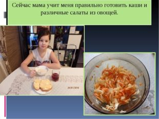 Сейчас мама учит меня правильно готовить каши и различные салаты из овощей.