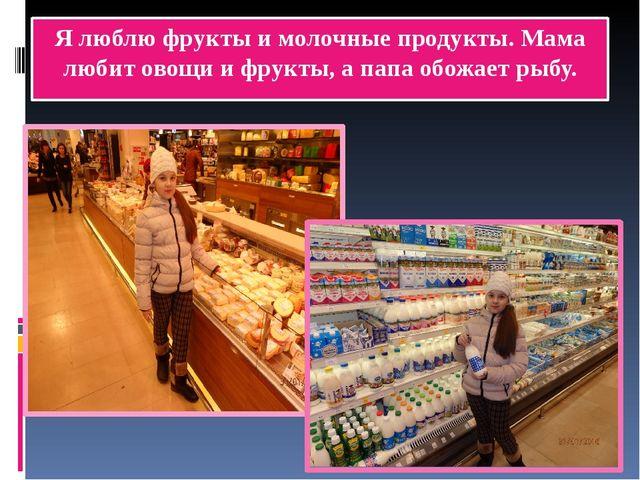 Я люблю фрукты и молочные продукты. Мама любит овощи и фрукты, а папа обожает...