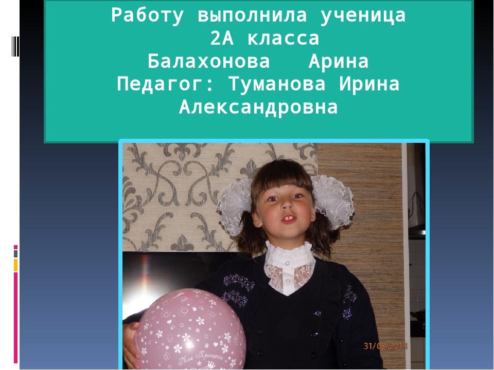 Работу выполнила ученица 2А класса Балахонова Арина Педагог: Туманова Ирина А...