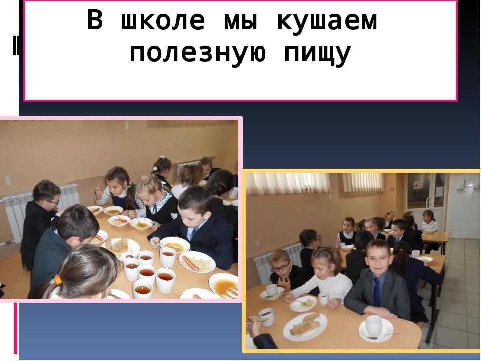 В школе мы кушаем полезную пищу