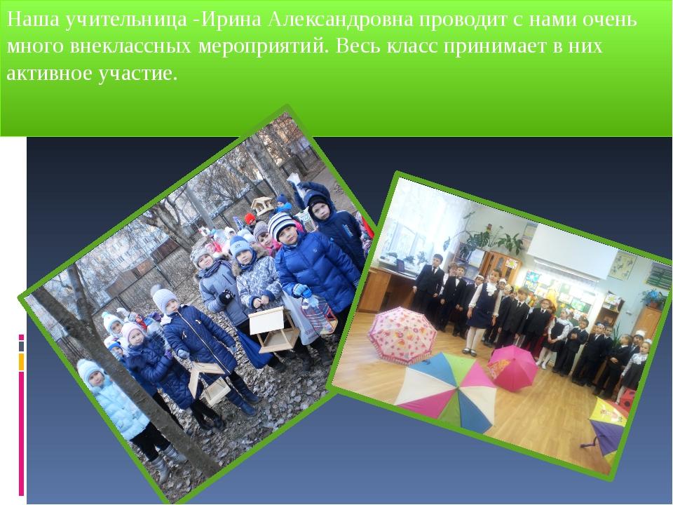 Наша учительница -Ирина Александровна проводит с нами очень много внеклассных...