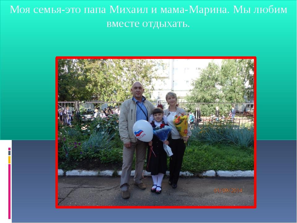 Моя семья-это папа Михаил и мама-Марина. Мы любим вместе отдыхать.